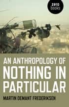 An Anthropology of Nothing in Particular ebook by Martin Demant Frederiksen