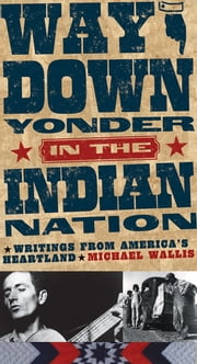 Way Down Yonder in the Indian Nation - Writings from America's Heartland ebook by Michael Wallis