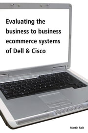 Evaluating The Business To Business Ecommerce Systems Of Dell & Cisco ebook by Martin Rait