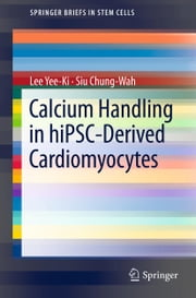 Calcium Handling in hiPSC-Derived Cardiomyocytes ebook by Lee Yee-Ki,Siu Chung-Wah