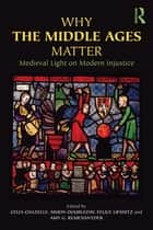 Why the Middle Ages Matter - Medieval Light on Modern Injustice ebook by