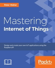 Mastering Internet of Things ebook by Peter Waher