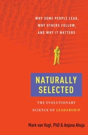 Naturally Selected - Why Some People Lead, Why Others Follow, and Why It Matters ebook by Mark Van Vugt,Anjana Ahuja