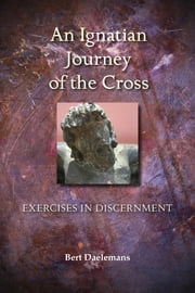 An Ignatian Journey of the Cross - Exercises in Discernment ebook by Bert Daelemans