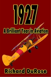 1927: A Brilliant Year in Aviation ebook by Dick DuRose