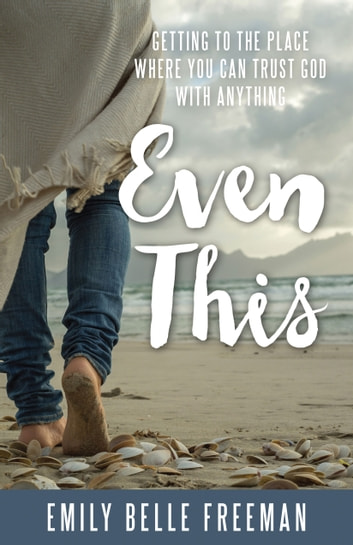 Even This: Getting to the Place Where You Can Trust God with Anything ebook by Emily Belle Freeman