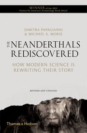 The Neanderthals Rediscovered: How Modern Science Is Rewriting Their Story (Revised and Updated Edition) ebook by Dimitra Papagianni,Michael A. Morse