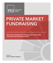 Private Market Fundraising: World-class Techniques for Raising Private Equity, Debt, Real Estate and Infrastructure Funds ebook by Bob Brown,Jessica Hoffman Brennan,Kevin K. Albert