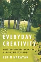Everyday Creativity - Singing Goddesses in the Himalayan Foothills ebook by Kirin Narayan, Philip V. Bohlman