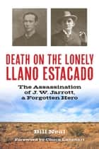 Death on the Lonely Llano Estacado - The Assassination of J. W. Jarrott, a Forgotten Hero ebook by Bill Neal