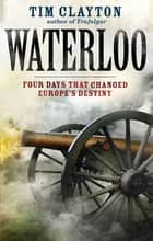 Waterloo - Four Days that Changed Europe's Destiny ebook by Tim Clayton