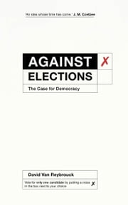 Against Elections - The Case for Democracy ebook by David Van Reybrouck