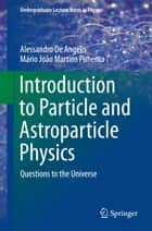 Introduction to Particle and Astroparticle Physics - Questions to the Universe ebook by Alessandro De Angelis, Mário João Martins Pimenta