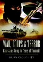 War, Coups & Terror - Pakistan's Army in Years of Turmoil ebook by Brian Cloughley