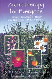 Aromatherapy for Everyone - Discover the Secrets of Health and Happiness with Essential Oils ebook by P.J. Pierson,Mary Shipley