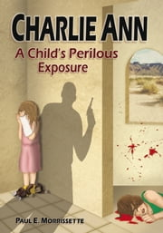 Charlie Ann - A Child's Perilous Exposure ebook by Paul E. Morrissette
