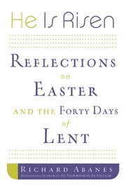 He Is Risen - Reflections on Easter and the Forty Days of Lent ebook by Richard Abanes