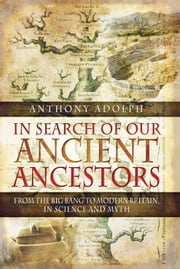 In Search of Our Ancient Ancestors - From the Big Bang to Modern Britain in Science and Myth ebook by Anthony Adolph