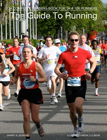 The Guide To Running - A Complete Training Book For 5k & 10k Runners ebook by Garret B. Zedbern