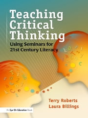 Teaching Critical Thinking - Using Seminars for 21st Century Literacy ebook by Laura Billings,Terry Roberts