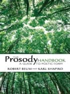 The Prosody Handbook - A Guide to Poetic Form ebook by Robert Beum, Karl Shapiro