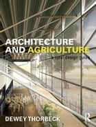 Architecture and Agriculture - A Rural Design Guide ebook by Dewey Thorbeck