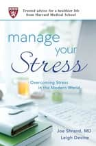 Manage Your Stress - Overcoming Stress in the Modern World (Trusted Advice for a Healthier Life from Harvard Medical School) ebook by Joseph Shrand, Leigh Devine