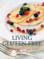 Living Gluten-Free - Your simple guide to a happy, healthy gluten-free life ebook by Kate Santon