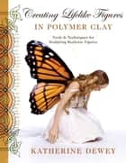 Creating Lifelike Figures in Polymer Clay ebook by Katherine Dewey