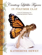 Creating Lifelike Figures in Polymer Clay - Tools and Techniques for Sculpting Realistic Figures ebook by Katherine Dewey