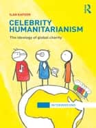 Celebrity Humanitarianism - The Ideology of Global Charity ebook by Ilan Kapoor