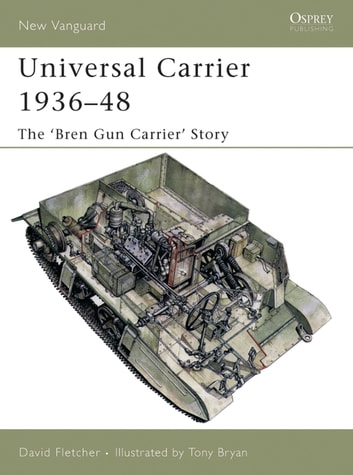 Universal Carrier 1936–48 - The 'Bren Gun Carrier' Story ebook by David Fletcher