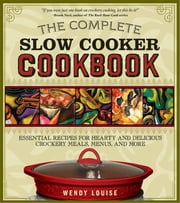 Complete Slow Cooker Cookbook - Essential Recipes for Hearty and Delicious Crockery Meals, Menus, and More ebook by Wendy Louise
