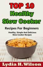 Top 10 Healthy Slow Cooker Recipes For Beginners: Healthy, Simple And Delicious, Slow Cooker Recipes ebook by Lydia H. Wilson