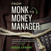 From Monk to Money Manager - A Former Monk's Financial Guide to Becoming a Little Bit Wealthy---and Why That's Okay audiobook by Doug Lynam
