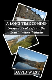 A Long Time Coming: Snapshots of Life in the South Wales Valleys ebook by David West