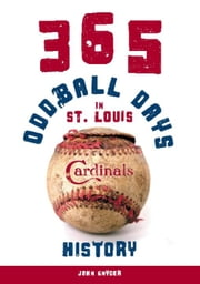 365 Oddball Days in St. Louis Cardinals History ebook by John Snyder