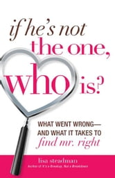 If He's Not The One, Who Is?: What Went Wrong - and What It Takes to Find Mr. Right ebook by Lisa Steadman