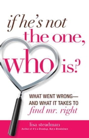 If He's Not The One, Who Is? - What Went Wrong - and What It Takes to Find Mr. Right ebook by Lisa Steadman