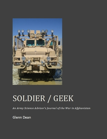 Soldier / Geek: An Army Science Advisor's Journal of the War in Afghanistan ebook by Glenn Dean