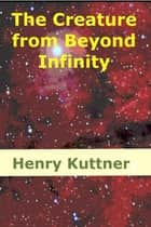 The Creature from Beyond Infinity - A Million Years to Conquer ebook by Henry Kuttner