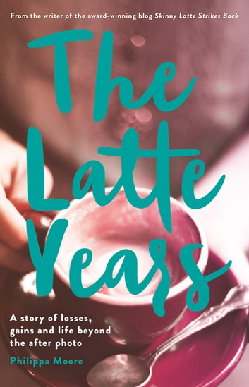 The Latte Years - A Story of Losses, Gains and Life Beyond the After Photo ebook by Philippa Moore