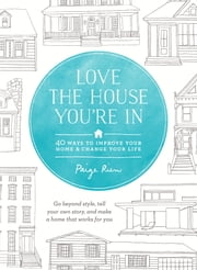 Love the House You're In - 40 Ways to Improve Your Home and Change Your Life ebook by Paige Rien