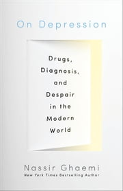 On Depression - Drugs, Diagnosis, and Despair in the Modern World ebook by S. Nassir Ghaemi
