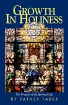 Growth in Holiness ebook by Frederick William Rev. Fr. Faber