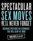 Spectacular Sex Moves He'll Never Forget: Ingenious Positions and Techniques That Will Blow His Mind ebook by Sonia Borg