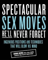 Spectacular Sex Moves He'll Never Forget: Ingenious Positions and Techniques That Will Blow His Mind - Ingenious Positions and Techniques That Will Blow His Mind ebook by Sonia Borg