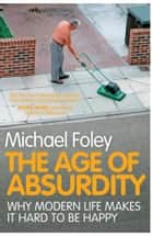 The Age of Absurdity - Why Modern Life makes it Hard to be Happy ebook by Michael Foley