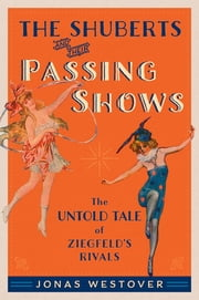The Shuberts and Their Passing Shows - The Untold Tale of Ziegfeld's Rivals ebook by Jonas Westover
