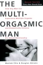 The Multi-Orgasmic Man - Sexual Secrets Every Man Should Know ebook by Mantak Chia, Douglas Abrams